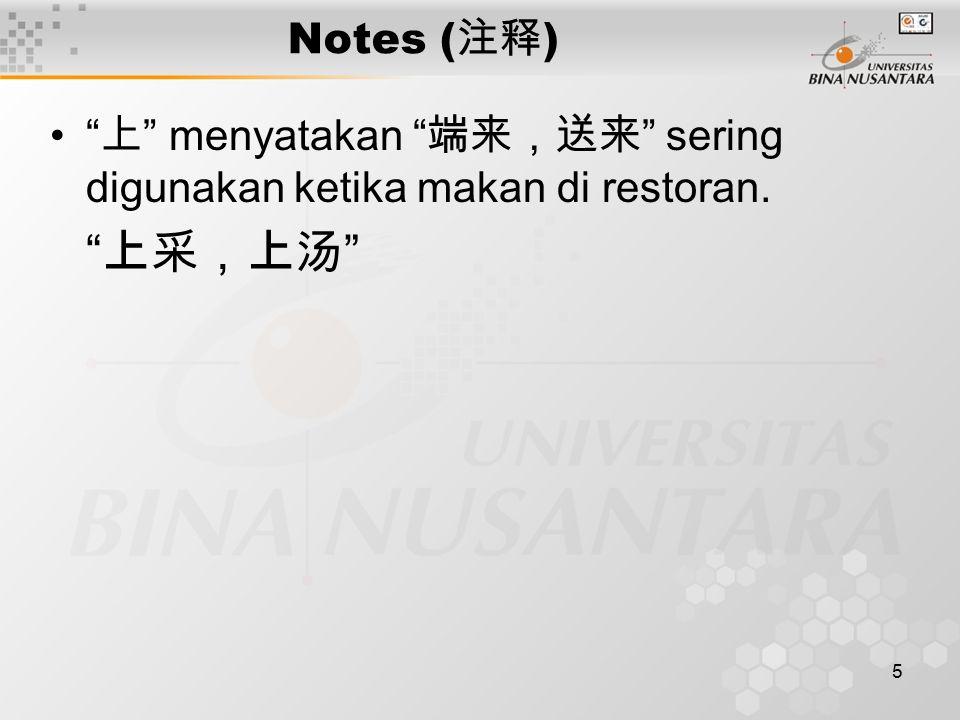 5 Notes ( 注释 ) 上 menyatakan 端来,送来 sering digunakan ketika makan di restoran. 上采,上汤