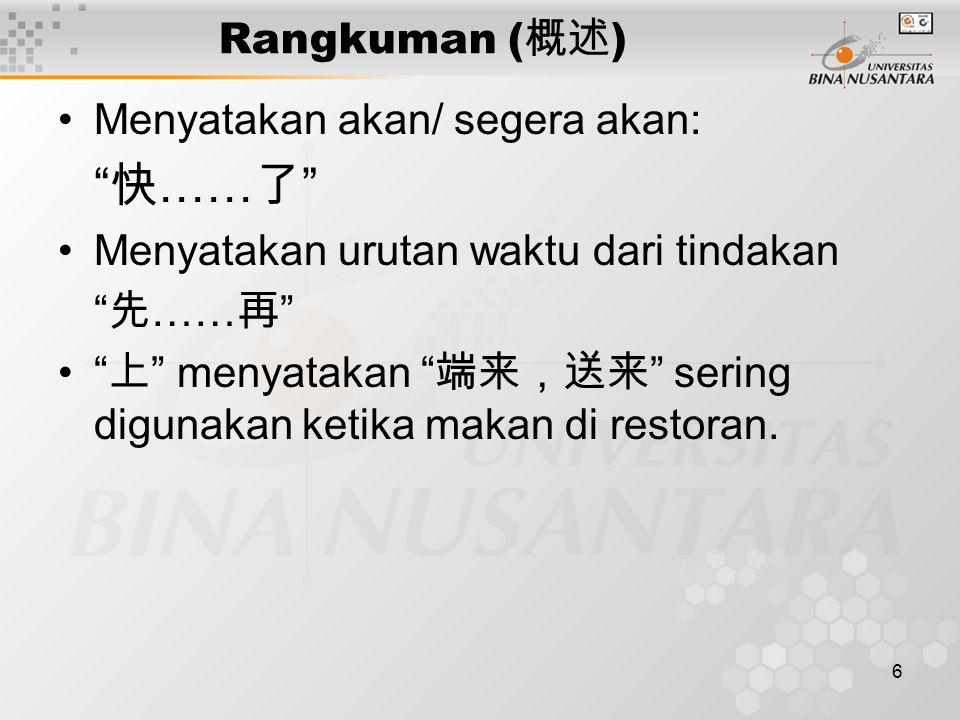 6 Rangkuman ( 概述 ) Menyatakan akan/ segera akan: 快 …… 了 Menyatakan urutan waktu dari tindakan 先 …… 再 上 menyatakan 端来,送来 sering digunakan ketika makan di restoran.