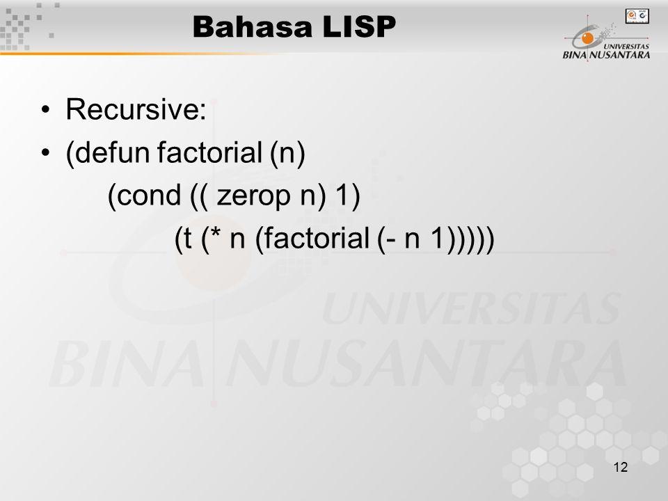 12 Bahasa LISP Recursive: (defun factorial (n) (cond (( zerop n) 1) (t (* n (factorial (- n 1)))))