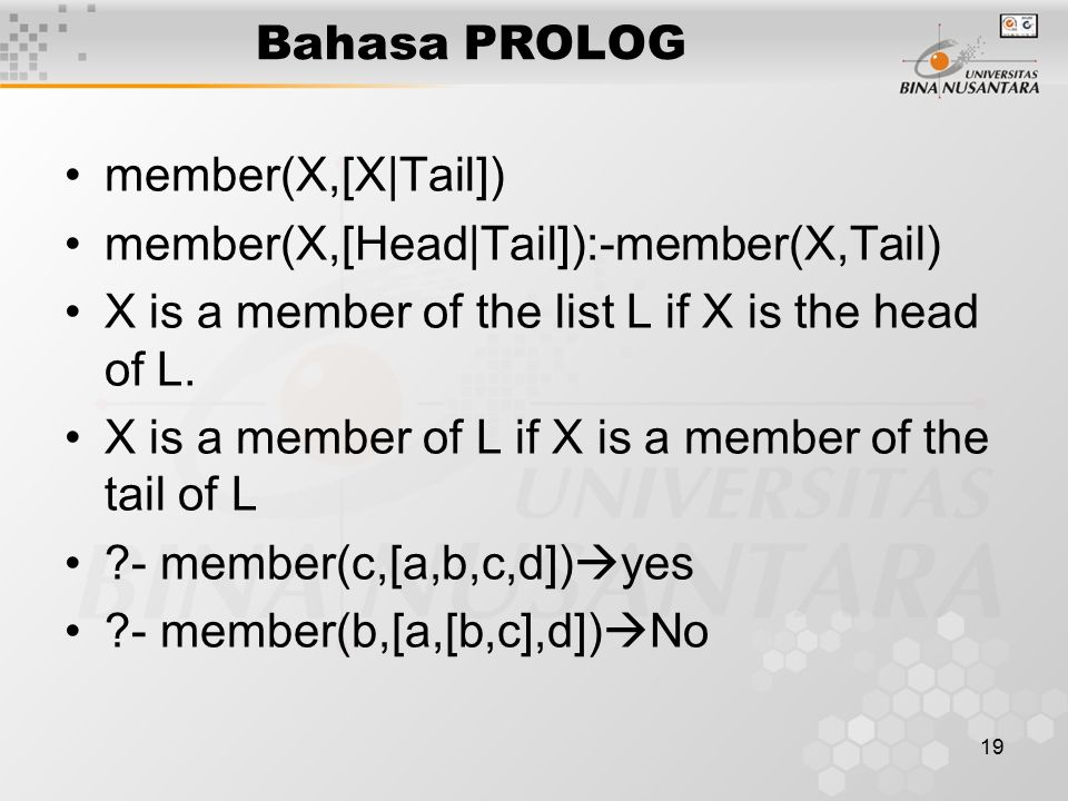 19 Bahasa PROLOG member(X,[X|Tail]) member(X,[Head|Tail]):-member(X,Tail) X is a member of the list L if X is the head of L.