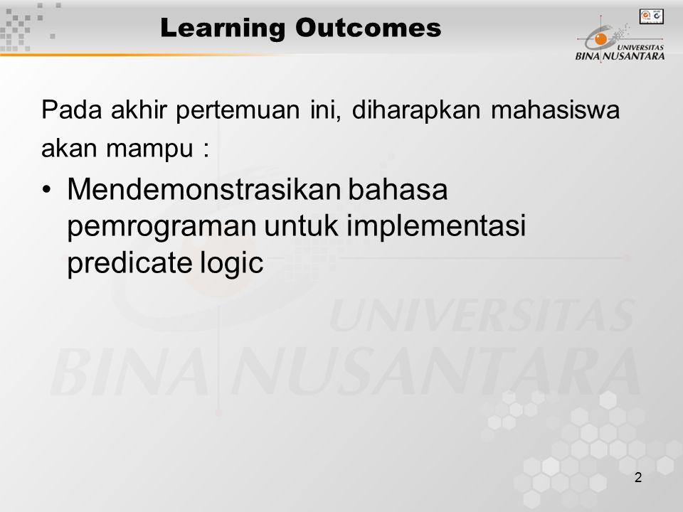 2 Learning Outcomes Pada akhir pertemuan ini, diharapkan mahasiswa akan mampu : Mendemonstrasikan bahasa pemrograman untuk implementasi predicate logic