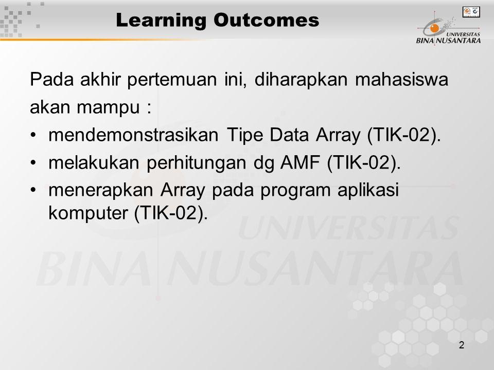 2 Learning Outcomes Pada akhir pertemuan ini, diharapkan mahasiswa akan mampu : mendemonstrasikan Tipe Data Array (TIK-02). melakukan perhitungan dg A