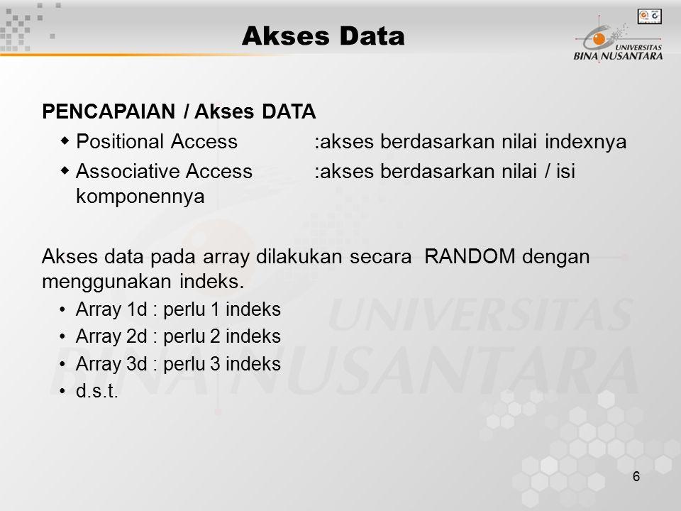 6 Akses Data PENCAPAIAN / Akses DATA  Positional Access:akses berdasarkan nilai indexnya  Associative Access:akses berdasarkan nilai / isi komponenn