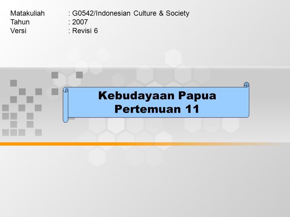 Kebudayaan Papua Pertemuan 11 Matakuliah: G0542/Indonesian Culture & Society Tahun: 2007 Versi: Revisi 6