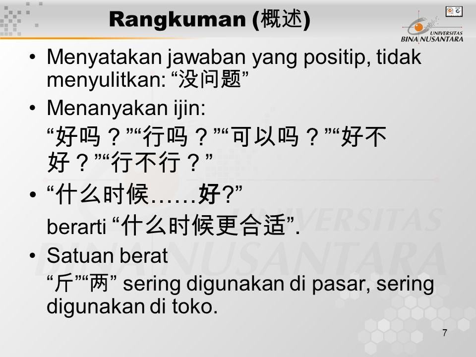 7 Rangkuman ( 概述 ) Menyatakan jawaban yang positip, tidak menyulitkan: 没问题 Menanyakan ijin: 好吗? 行吗? 可以吗? 好不 好? 行不行? 什么时候 …… 好 ? berarti 什么时候更合适 .