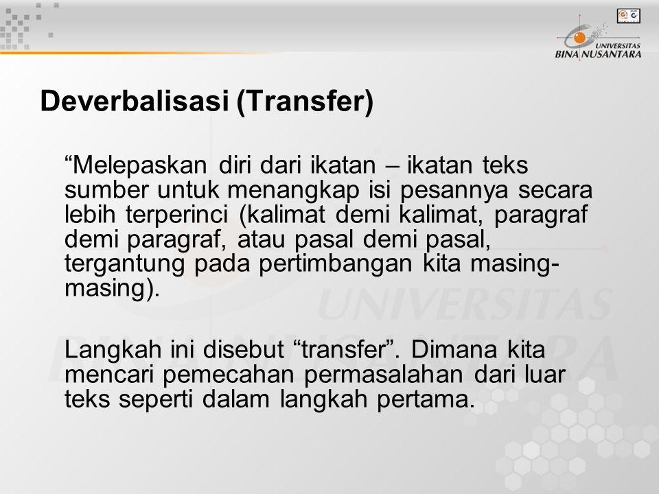 Deverbalisasi (Transfer) Melepaskan diri dari ikatan – ikatan teks sumber untuk menangkap isi pesannya secara lebih terperinci (kalimat demi kalimat, paragraf demi paragraf, atau pasal demi pasal, tergantung pada pertimbangan kita masing- masing).