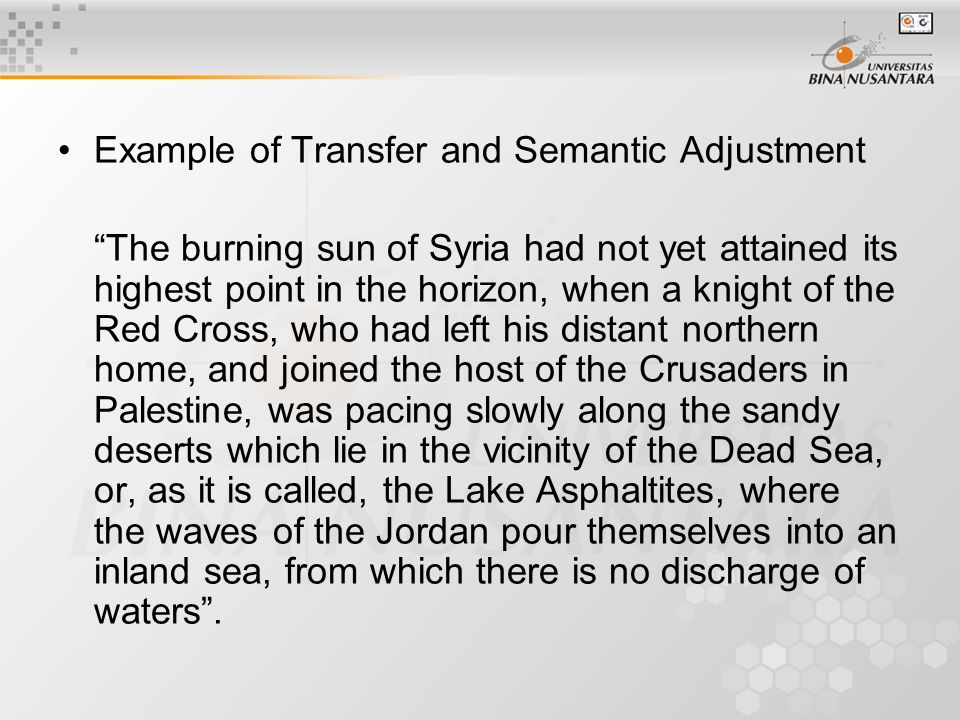 Example of Transfer and Semantic Adjustment The burning sun of Syria had not yet attained its highest point in the horizon, when a knight of the Red Cross, who had left his distant northern home, and joined the host of the Crusaders in Palestine, was pacing slowly along the sandy deserts which lie in the vicinity of the Dead Sea, or, as it is called, the Lake Asphaltites, where the waves of the Jordan pour themselves into an inland sea, from which there is no discharge of waters .