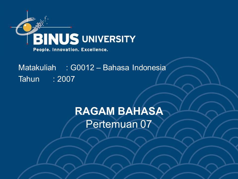 RAGAM BAHASA Pertemuan 07 Matakuliah: G0012 – Bahasa Indonesia Tahun: 2007