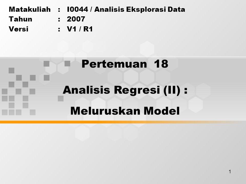 1 Pertemuan 18 Matakuliah: I0044 / Analisis Eksplorasi Data Tahun: 2007 Versi: V1 / R1 Analisis Regresi (II) : Meluruskan Model