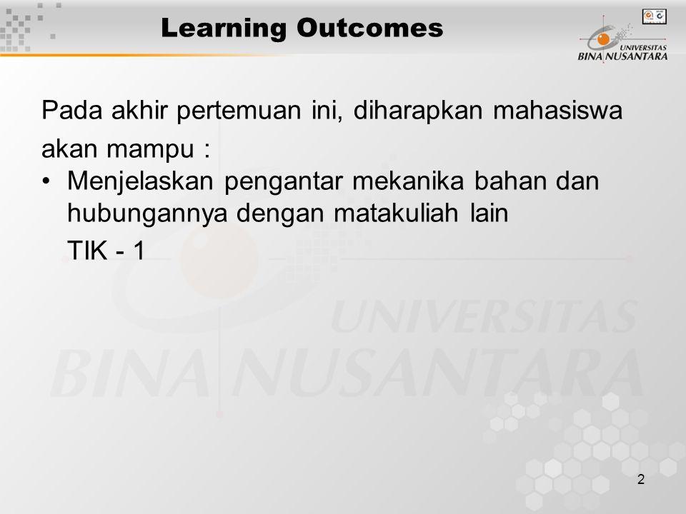 2 Learning Outcomes Pada akhir pertemuan ini, diharapkan mahasiswa akan mampu : Menjelaskan pengantar mekanika bahan dan hubungannya dengan matakuliah