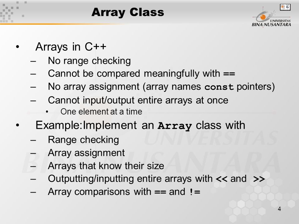 4 Array Class Arrays in C++ –No range checking –Cannot be compared meaningfully with == –No array assignment (array names const pointers) –Cannot input/output entire arrays at once One element at a time Example:Implement an Array class with –Range checking –Array assignment –Arrays that know their size –Outputting/inputting entire arrays with > –Array comparisons with == and !=