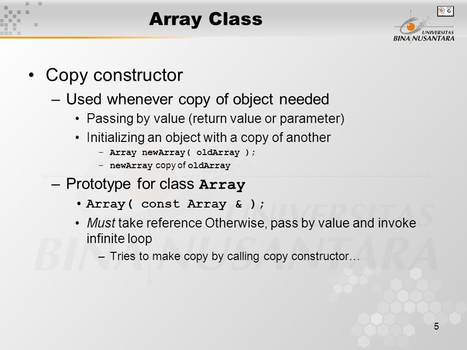 5 Array Class Copy constructor –Used whenever copy of object needed Passing by value (return value or parameter) Initializing an object with a copy of