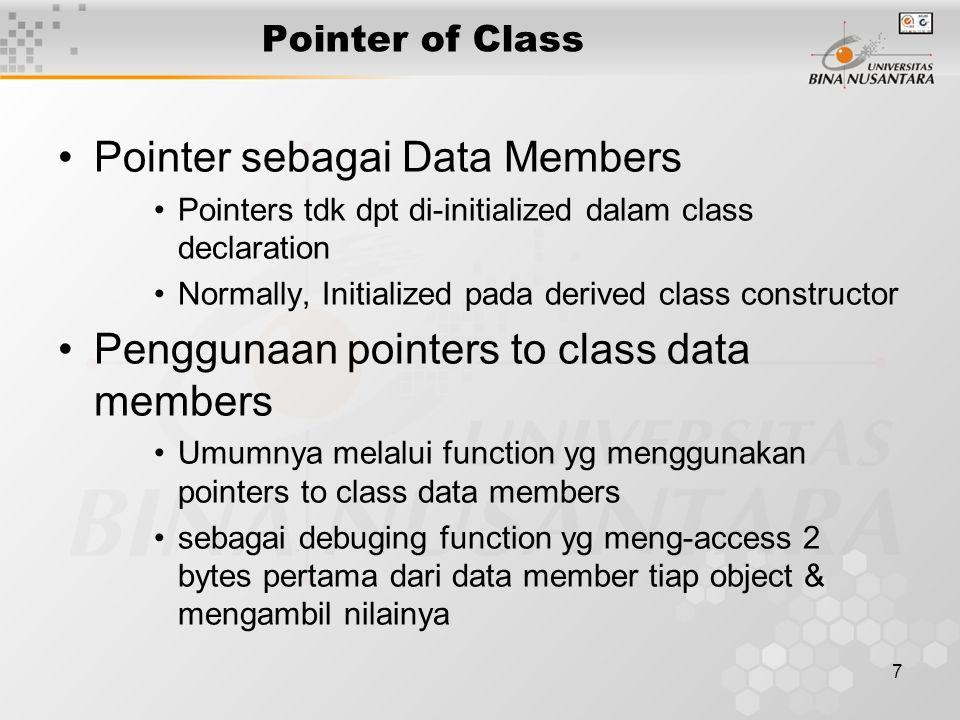 8 Pointer of Class #include class First { public: int value; First() {value = 0;} int GetValue() {return value;} }; class Second { int id; public: First *obj1; Second() {id = 0;} int GetName(){ return id;} }; int main() { Second Obj2; int num; num = Obj2.GetName(); return 0; } Saat Obj2 dicreate, constructor Second tidak memanggil constructor First.