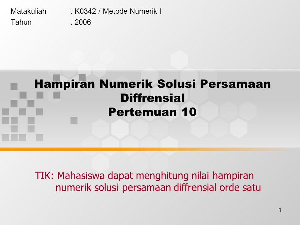 1 Hampiran Numerik Solusi Persamaan Diffrensial Pertemuan 10 Matakuliah: K0342 / Metode Numerik I Tahun: 2006 TIK: Mahasiswa dapat menghitung nilai hampiran numerik solusi persamaan diffrensial orde satu