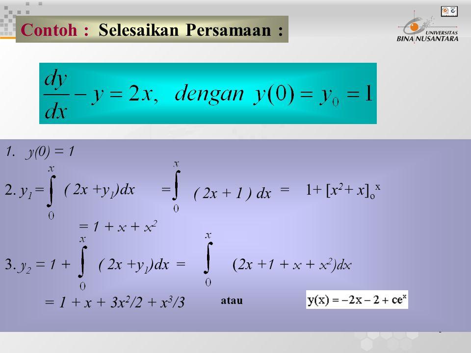 5 Contoh : Selesaikan Persamaan : 1.y(0) = 1 2. y 1 = = = 1+ [x 2 + x] o x = 1 + x + x 2 3.