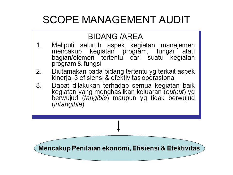 SCOPE MANAGEMENT AUDIT BIDANG /AREA 1.Meliputi seluruh aspek kegiatan manajemen mencakup kegiatan program, fungsi atau bagian/elemen tertentu dari suatu kegiatan program & fungsi 2.Diutamakan pada bidang tertentu yg terkait aspek kinerja, 3 efisiensi & efektivitas operasional 3.Dapat dilakukan terhadap semua kegiatan baik kegiatan yang menghasilkan keluaran (output) yg berwujud (tangible) maupun yg tidak berwujud (intangible) Mencakup Penilaian ekonomi, Efisiensi & Efektivitas