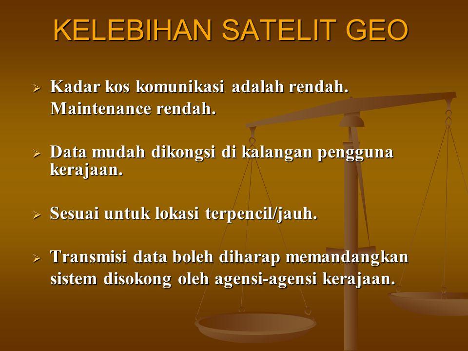 KELEBIHAN SATELIT GEO  Kadar kos komunikasi adalah rendah. Maintenance rendah. Maintenance rendah.  Data mudah dikongsi di kalangan pengguna kerajaa