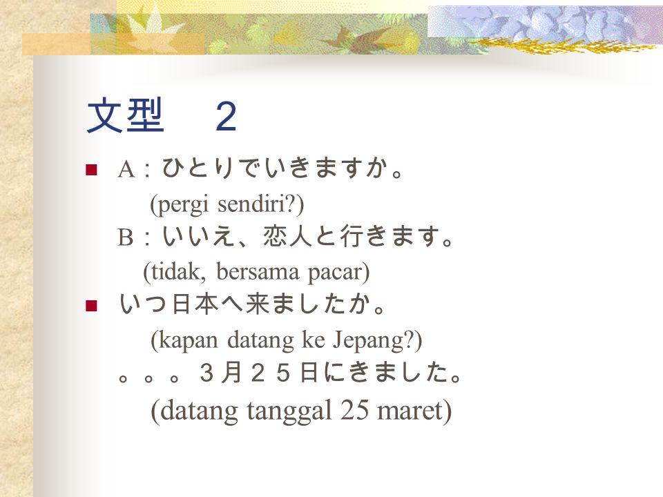 文型 2 A :ひとりでいきますか。 (pergi sendiri?) B :いいえ、恋人と行きます。 (tidak, bersama pacar) いつ日本へ来ましたか。 (kapan datang ke Jepang?) 。。。3月25日にきました。 (datang tanggal 25 mar