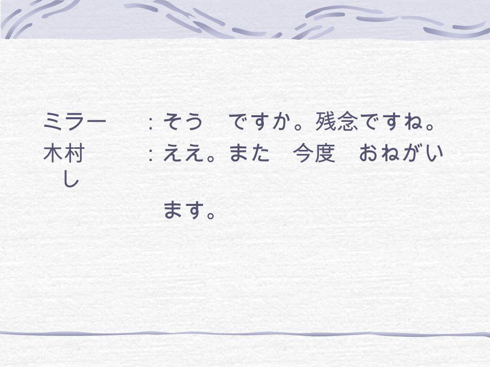 ミラー:そう ですか。残念ですね。 木村:ええ。また 今度 おねがい し ます。