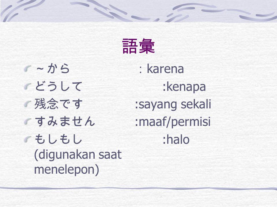 語彙 ~から: karena どうして :kenapa 残念です :sayang sekali すみません :maaf/permisi もしもし :halo (digunakan saat menelepon)