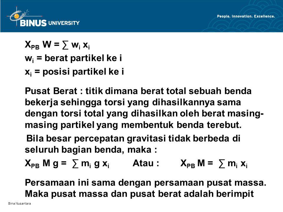 Bina Nusantara X PB W = ∑ w i x i w i = berat partikel ke i x i = posisi partikel ke i Pusat Berat : titik dimana berat total sebuah benda bekerja sehingga torsi yang dihasilkannya sama dengan torsi total yang dihasilkan oleh berat masing- masing partikel yang membentuk benda terebut.