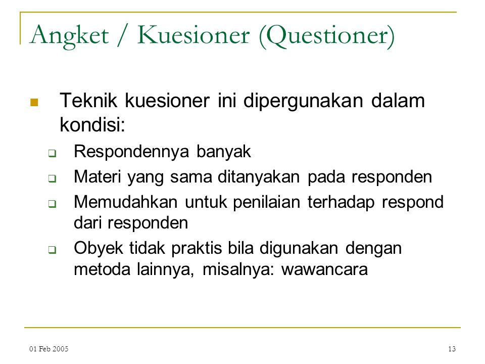 01 Feb 200513 Angket / Kuesioner (Questioner) Teknik kuesioner ini dipergunakan dalam kondisi:  Respondennya banyak  Materi yang sama ditanyakan pada responden  Memudahkan untuk penilaian terhadap respond dari responden  Obyek tidak praktis bila digunakan dengan metoda lainnya, misalnya: wawancara