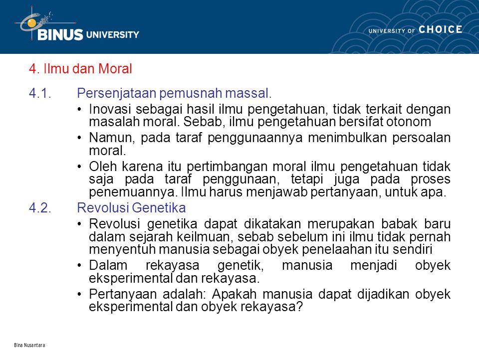 Bina Nusantara 4. Ilmu dan Moral 4.1.Persenjataan pemusnah massal. Inovasi sebagai hasil ilmu pengetahuan, tidak terkait dengan masalah moral. Sebab,