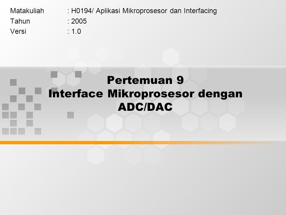 Pertemuan 9 Interface Mikroprosesor dengan ADC/DAC Matakuliah: H0194/Aplikasi Mikroprosesor dan Interfacing Tahun: 2005 Versi: 1.0