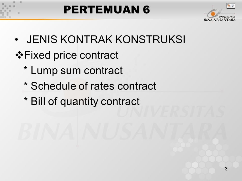 3 PERTEMUAN 6 JENIS KONTRAK KONSTRUKSI  Fixed price contract * Lump sum contract * Schedule of rates contract * Bill of quantity contract