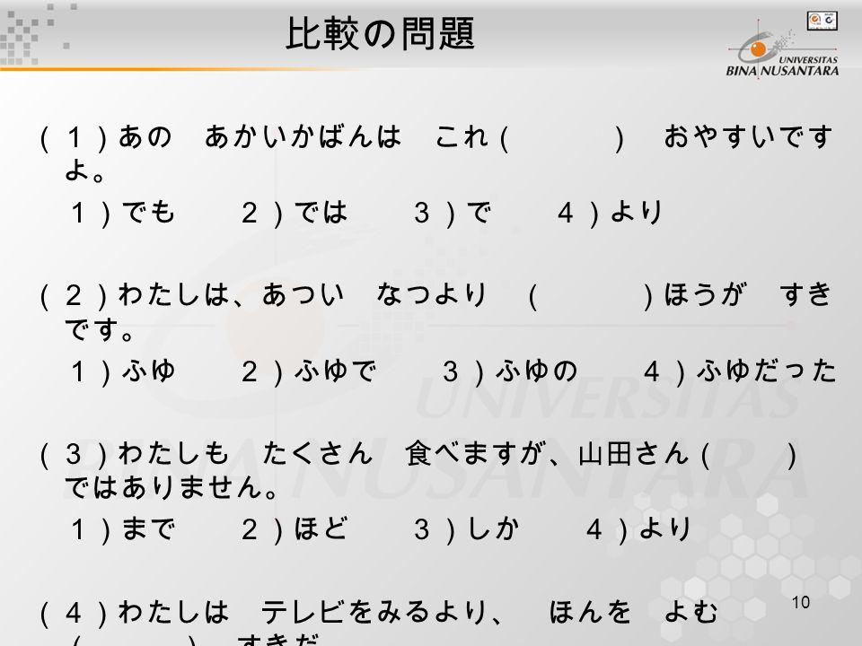 10 比較の問題 (1)あの あかいかばんは これ( ) おやすいです よ。 1)でも 2)では 3)で 4)より (2)わたしは、あつい なつより ( )ほうが すき です。 1)ふゆ 2)ふゆで 3)ふゆの 4)ふゆだった (3)わたしも たくさん 食べますが、山田さん( ) ではありません。 1)まで 2)ほど 3)しか 4)より (4)わたしは テレビをみるより、 ほんを よむ ( ) すきだ。 1)ほど 2)より 3)くらい 4)ほうが
