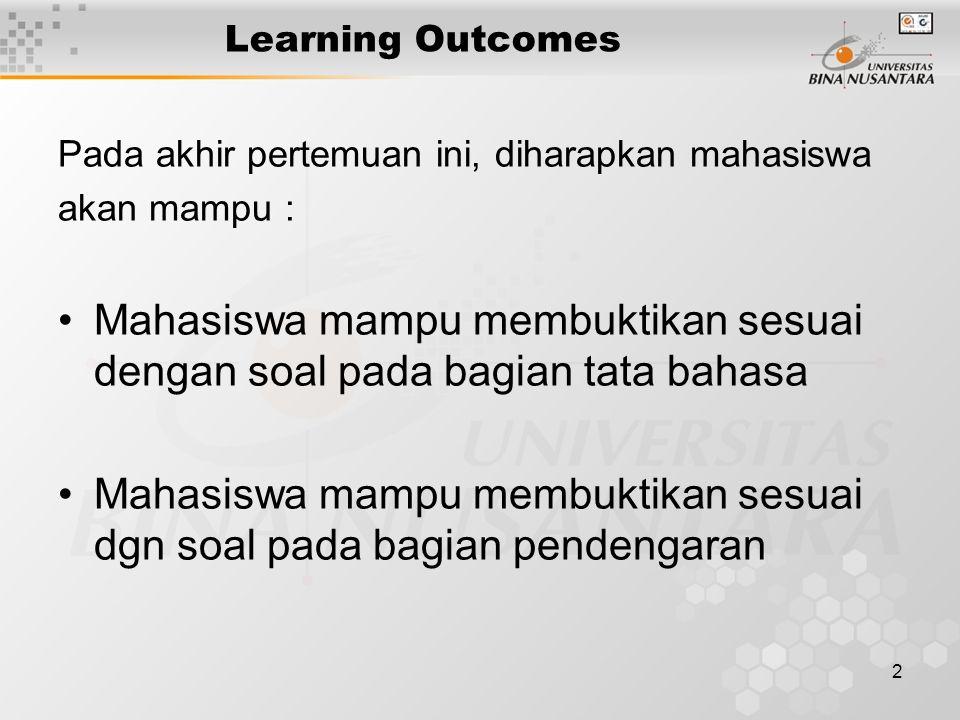 2 Learning Outcomes Pada akhir pertemuan ini, diharapkan mahasiswa akan mampu : Mahasiswa mampu membuktikan sesuai dengan soal pada bagian tata bahasa Mahasiswa mampu membuktikan sesuai dgn soal pada bagian pendengaran