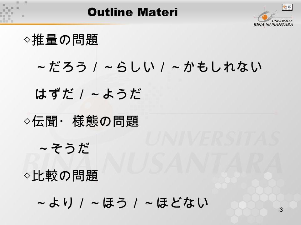 3 Outline Materi ◇推量の問題 ~だろう/~らしい/~かもしれない はずだ/~ようだ ◇伝聞・様態の問題 ~そうだ ◇比較の問題 ~より/~ほう/~ほどない