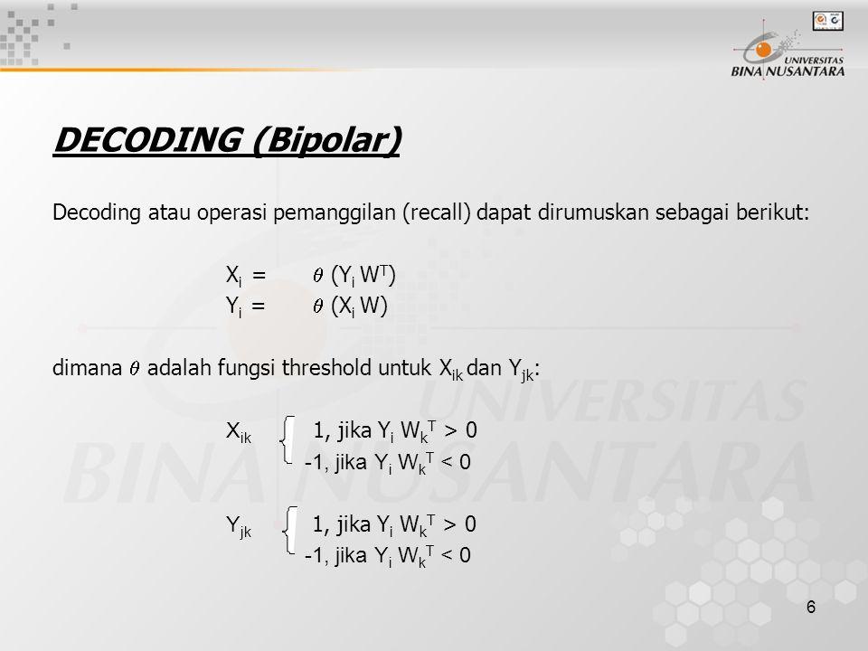6 DECODING (Bipolar) Decoding atau operasi pemanggilan (recall) dapat dirumuskan sebagai berikut: X i =  (Y i W T ) Y i =  (X i W) dimana  adalah f