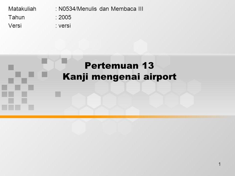 1 Pertemuan 13 Kanji mengenai airport Matakuliah: N0534/Menulis dan Membaca III Tahun: 2005 Versi: versi