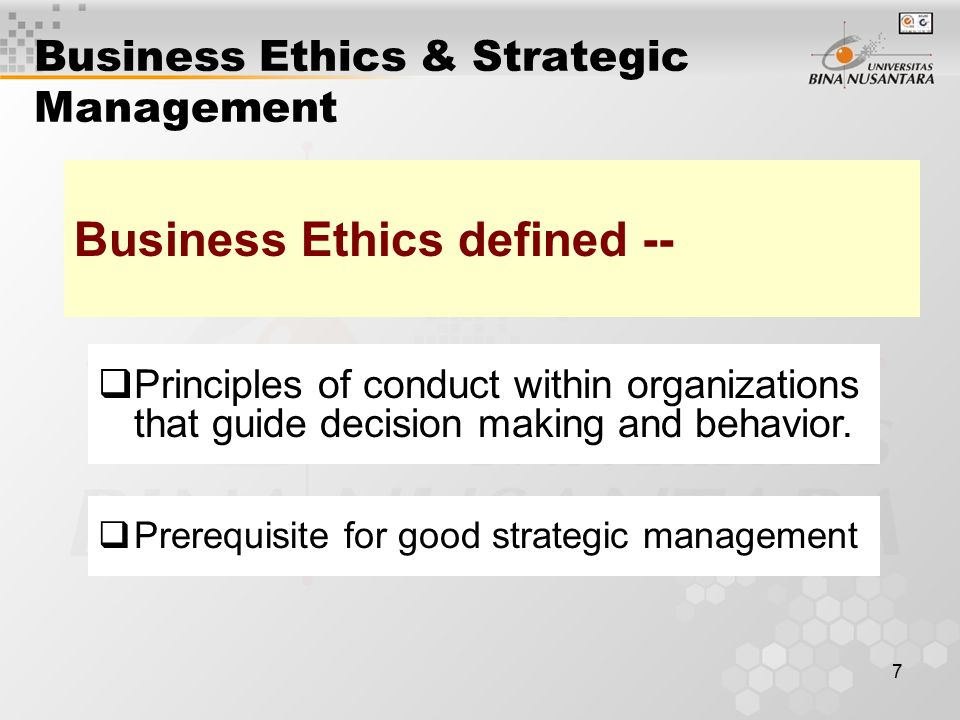 7 Business Ethics & Strategic Management  Principles of conduct within organizations that guide decision making and behavior. Business Ethics defined