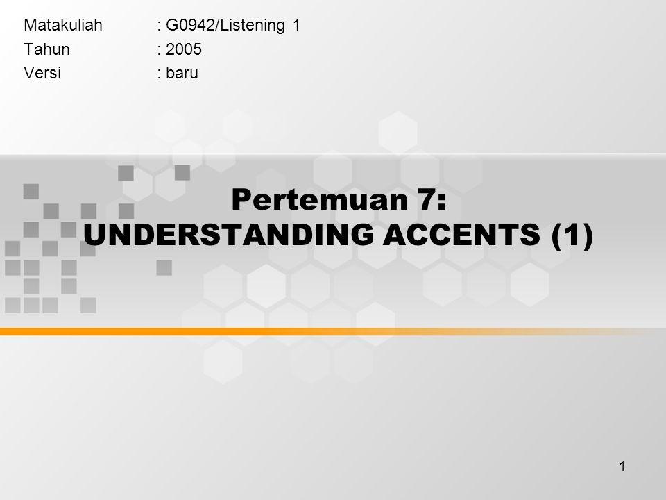 1 Pertemuan 7: UNDERSTANDING ACCENTS (1) Matakuliah: G0942/Listening 1 Tahun: 2005 Versi: baru