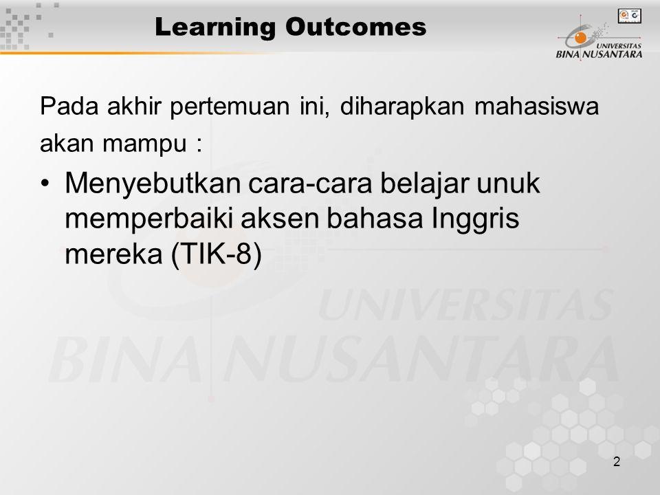 2 Learning Outcomes Pada akhir pertemuan ini, diharapkan mahasiswa akan mampu : Menyebutkan cara-cara belajar unuk memperbaiki aksen bahasa Inggris mereka (TIK-8)