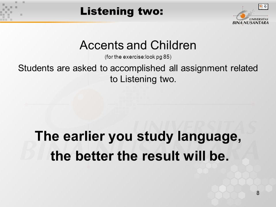 8 Listening two: Accents and Children (for the exercise:look pg 85) Students are asked to accomplished all assignment related to Listening two.