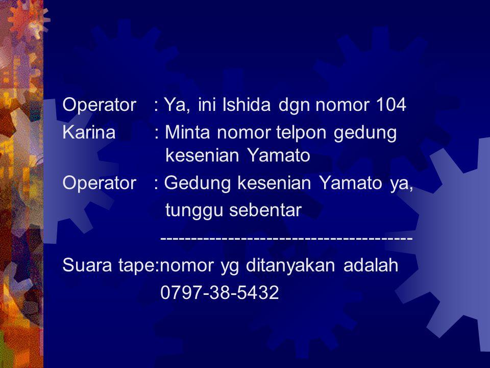 Operator : Ya, ini Ishida dgn nomor 104 Karina : Minta nomor telpon gedung kesenian Yamato Operator : Gedung kesenian Yamato ya, tunggu sebentar -----