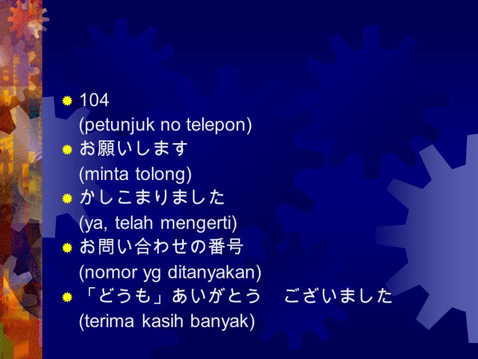  104 (petunjuk no telepon)  お願いします (minta tolong)  かしこまりました (ya, telah mengerti)  お問い合わせの番号 (nomor yg ditanyakan)  「どうも」あいがとう ございました (terima kasi