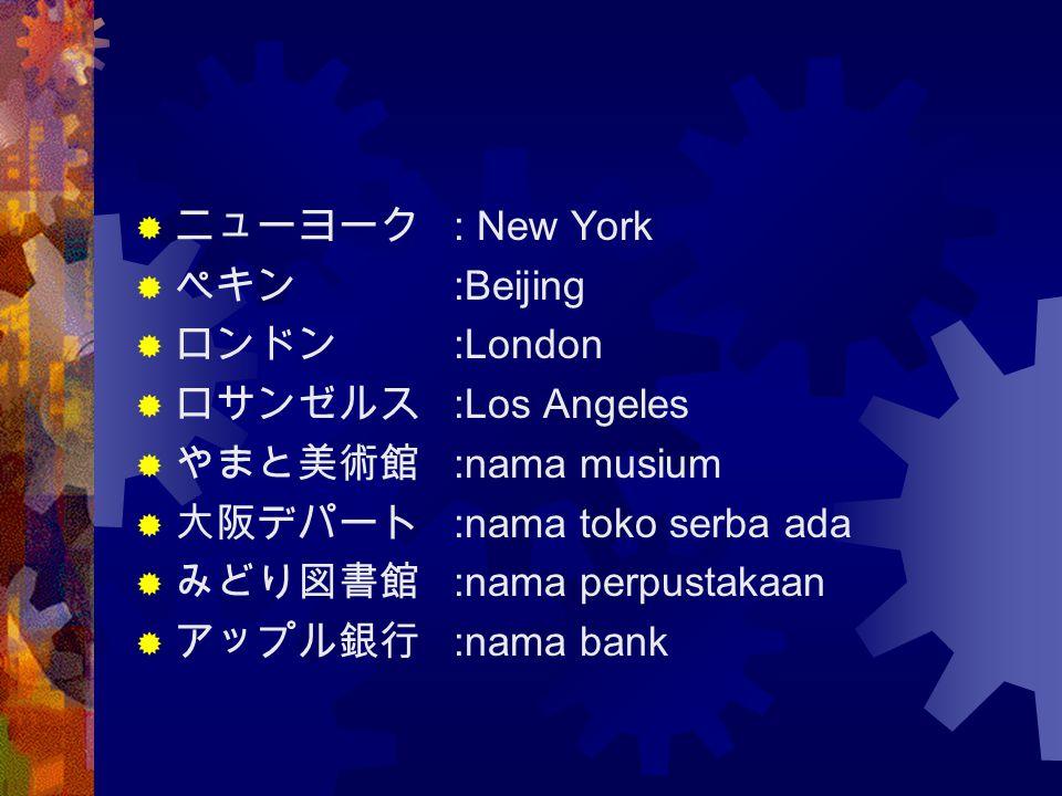  ニューヨーク : New York  ペキン :Beijing  ロンドン :London  ロサンゼルス :Los Angeles  やまと美術館 :nama musium  大阪デパート :nama toko serba ada  みどり図書館 :nama perpustakaa