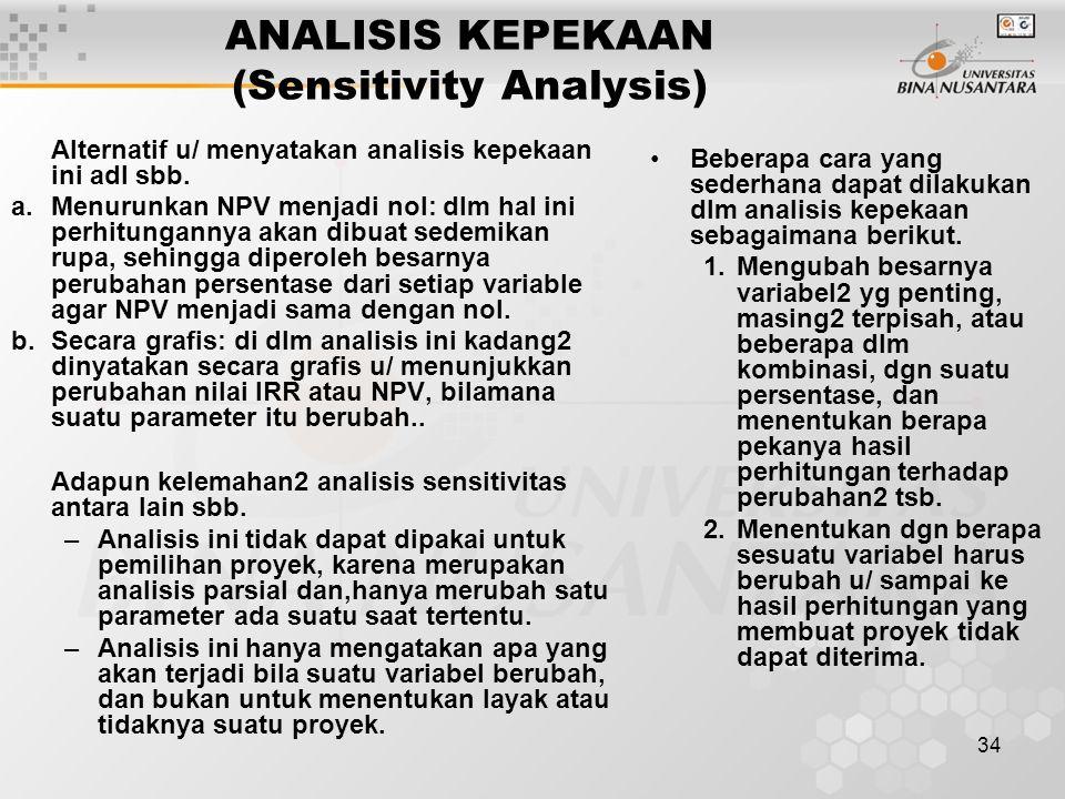 34 ANALISIS KEPEKAAN (Sensitivity Analysis) Alternatif u/ menyatakan analisis kepekaan ini adl sbb. a.Menurunkan NPV menjadi nol: dlm hal ini perhitun