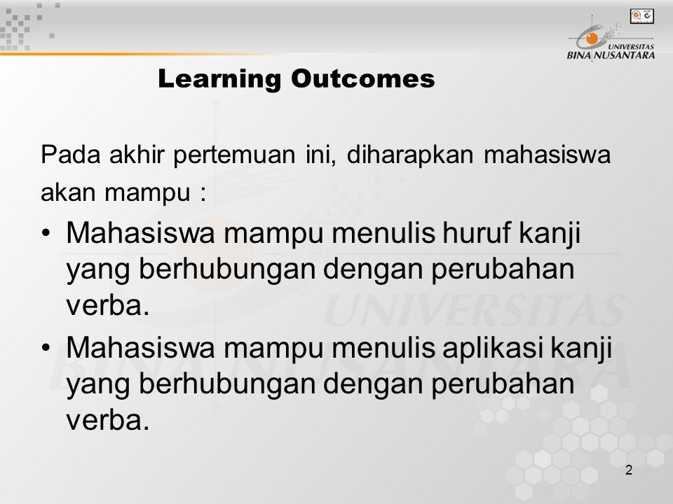 2 Learning Outcomes Pada akhir pertemuan ini, diharapkan mahasiswa akan mampu : Mahasiswa mampu menulis huruf kanji yang berhubungan dengan perubahan verba.