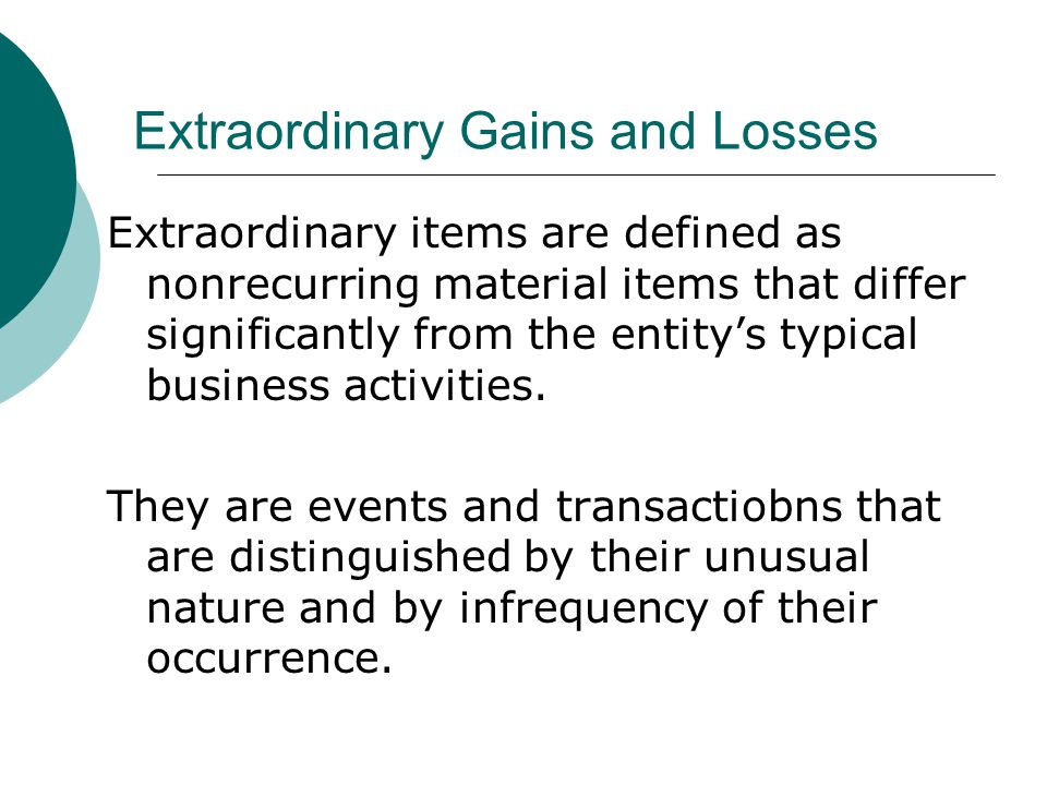 Extraordinary Gains and Losses Extraordinary items are defined as nonrecurring material items that differ significantly from the entity's typical business activities.
