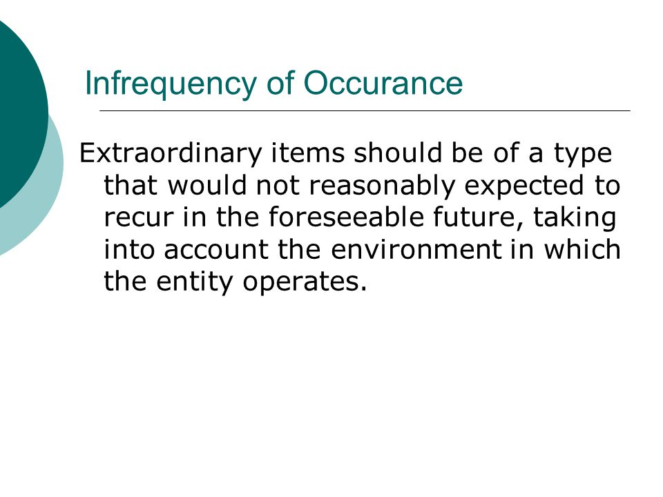 Infrequency of Occurance Extraordinary items should be of a type that would not reasonably expected to recur in the foreseeable future, taking into account the environment in which the entity operates.