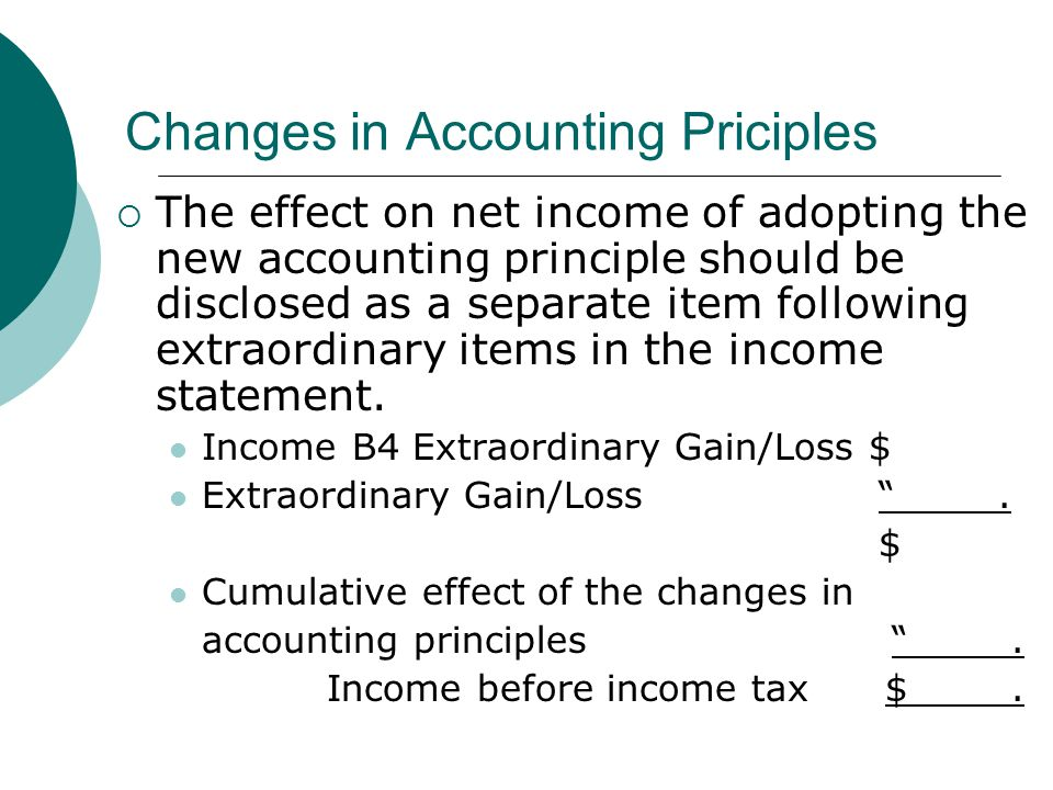 Changes in Accounting Priciples  The effect on net income of adopting the new accounting principle should be disclosed as a separate item following extraordinary items in the income statement.