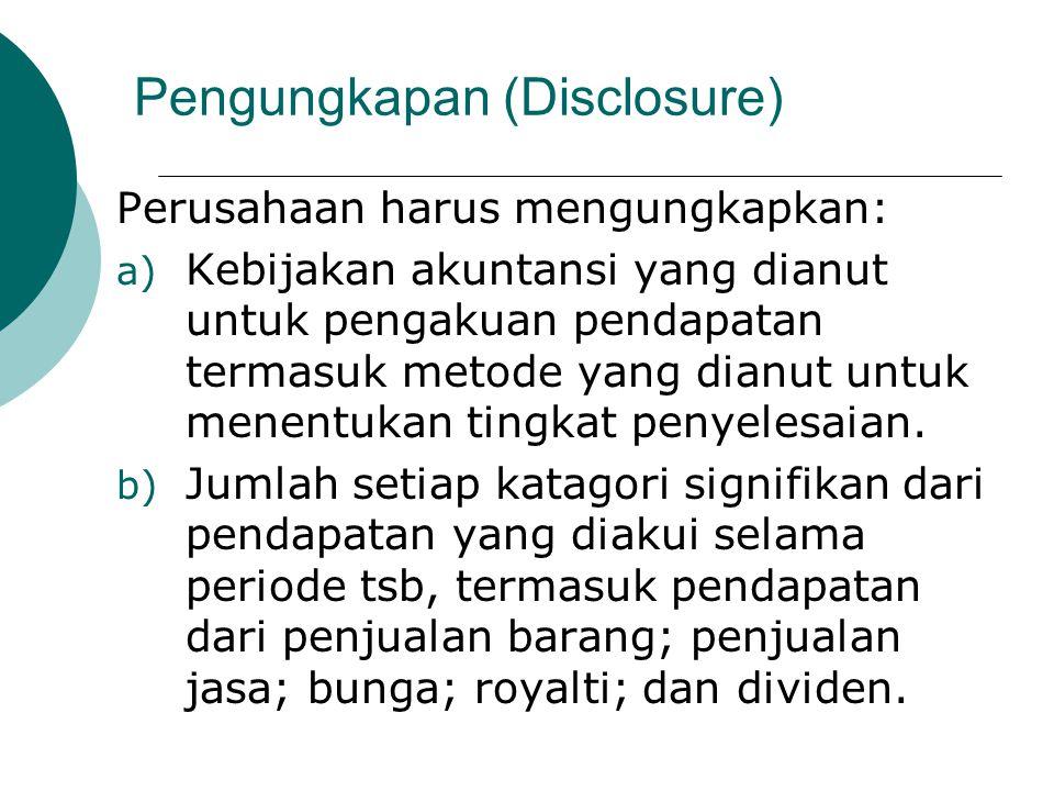Pengungkapan (Disclosure) Perusahaan harus mengungkapkan: a) Kebijakan akuntansi yang dianut untuk pengakuan pendapatan termasuk metode yang dianut un