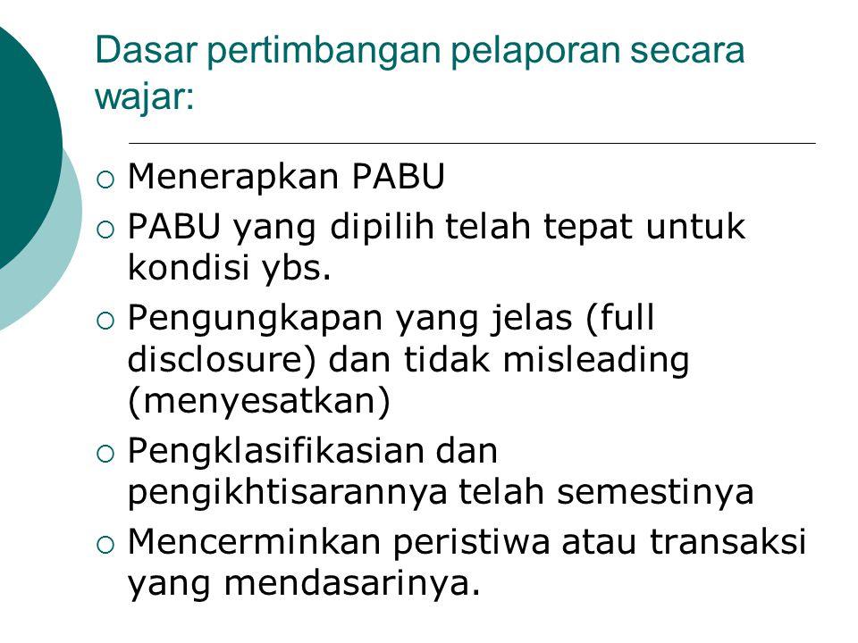 Dasar pertimbangan pelaporan secara wajar:  Menerapkan PABU  PABU yang dipilih telah tepat untuk kondisi ybs.  Pengungkapan yang jelas (full disclo