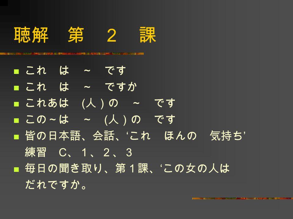 これ は ~ です これ は ~ ですか これあは ( 人)の ~ です この~は ~ ( 人)の です 皆の日本語、会話、 ' これ ほんの 気持ち ' 練習 C 、1、2、3 毎日の聞き取り、第1課、 ' この女の人は だれですか。