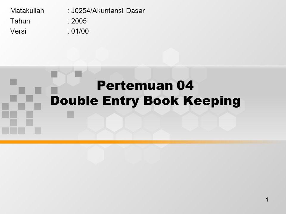 1 Pertemuan 04 Double Entry Book Keeping Matakuliah: J0254/Akuntansi Dasar Tahun: 2005 Versi: 01/00